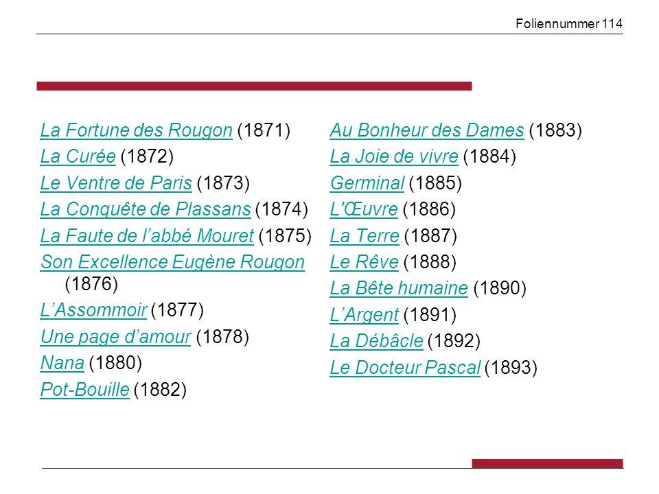 Foliennummer 114 La Fortune des RougonLa Fortune des Rougon (1871) La CuréeLa Curée (1872) Le Ventre de ParisLe Ventre de Paris (1873) La Conquête de PlassansLa Conquête de Plassans (1874) La Faute de labbé MouretLa Faute de labbé Mouret (1875) Son Excellence Eugène Rougon Son Excellence Eugène Rougon (1876) LAssommoirLAssommoir (1877) Une page damourUne page damour (1878) NanaNana (1880) Pot-BouillePot-Bouille (1882) Au Bonheur des DamesAu Bonheur des Dames (1883) La Joie de vivreLa Joie de vivre (1884) GerminalGerminal (1885) L ŒuvreL Œuvre (1886) La TerreLa Terre (1887) Le RêveLe Rêve (1888) La Bête humaineLa Bête humaine (1890) LArgentLArgent (1891) La DébâcleLa Débâcle (1892) Le Docteur PascalLe Docteur Pascal (1893)