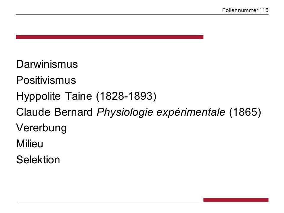 Foliennummer 116 Darwinismus Positivismus Hyppolite Taine (1828-1893) Claude Bernard Physiologie expérimentale (1865) Vererbung Milieu Selektion