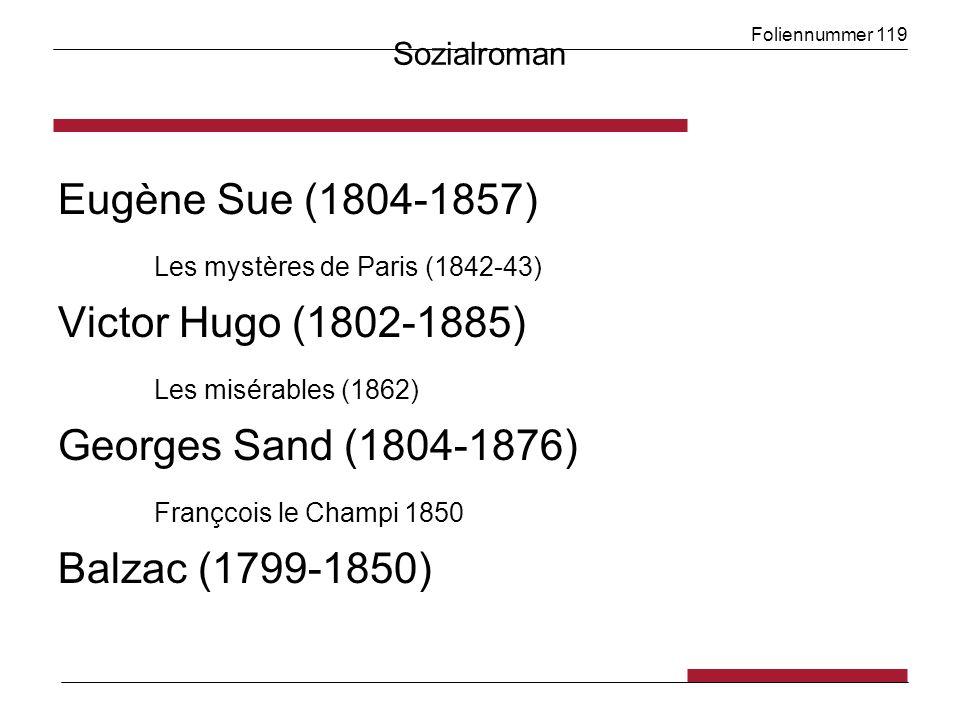 Foliennummer 119 Sozialroman Eugène Sue (1804-1857) Les mystères de Paris (1842-43) Victor Hugo (1802-1885) Les misérables (1862) Georges Sand (1804-1876) Françcois le Champi 1850 Balzac (1799-1850)