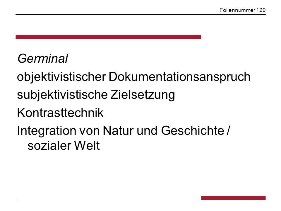 Foliennummer 120 Germinal objektivistischer Dokumentationsanspruch subjektivistische Zielsetzung Kontrasttechnik Integration von Natur und Geschichte / sozialer Welt