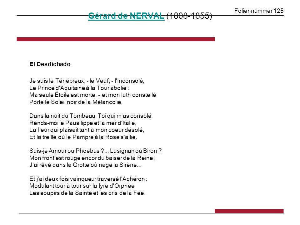 Foliennummer 125 Gérard de NERVALGérard de NERVAL (1808-1855) El Desdichado Je suis le Ténébreux, - le Veuf, - l Inconsolé, Le Prince d Aquitaine à la Tour abolie : Ma seule Étoile est morte, - et mon luth constellé Porte le Soleil noir de la Mélancolie.