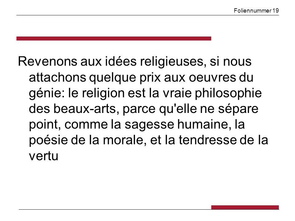 Foliennummer 19 Revenons aux idées religieuses, si nous attachons quelque prix aux oeuvres du génie: le religion est la vraie philosophie des beaux-arts, parce qu elle ne sépare point, comme la sagesse humaine, la poésie de la morale, et la tendresse de la vertu