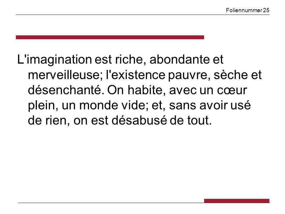 Foliennummer 25 L imagination est riche, abondante et merveilleuse; l existence pauvre, sèche et désenchanté.