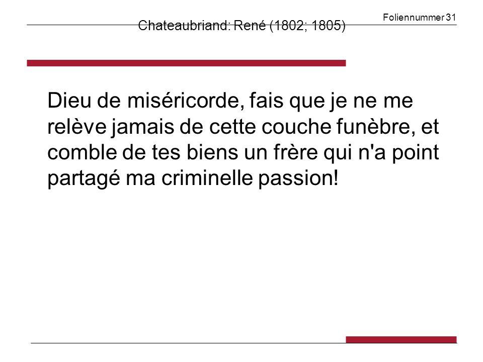 Foliennummer 31 Chateaubriand: René (1802; 1805) Dieu de miséricorde, fais que je ne me relève jamais de cette couche funèbre, et comble de tes biens un frère qui n a point partagé ma criminelle passion!