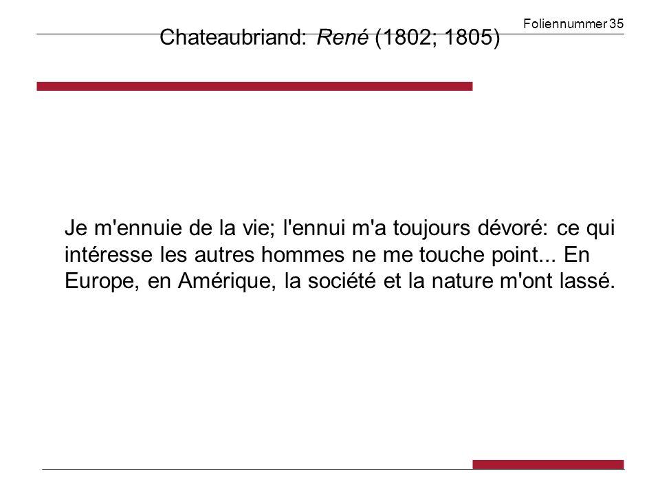 Foliennummer 35 Chateaubriand: René (1802; 1805) Je m'ennuie de la vie; l'ennui m'a toujours dévoré: ce qui intéresse les autres hommes ne me touche p