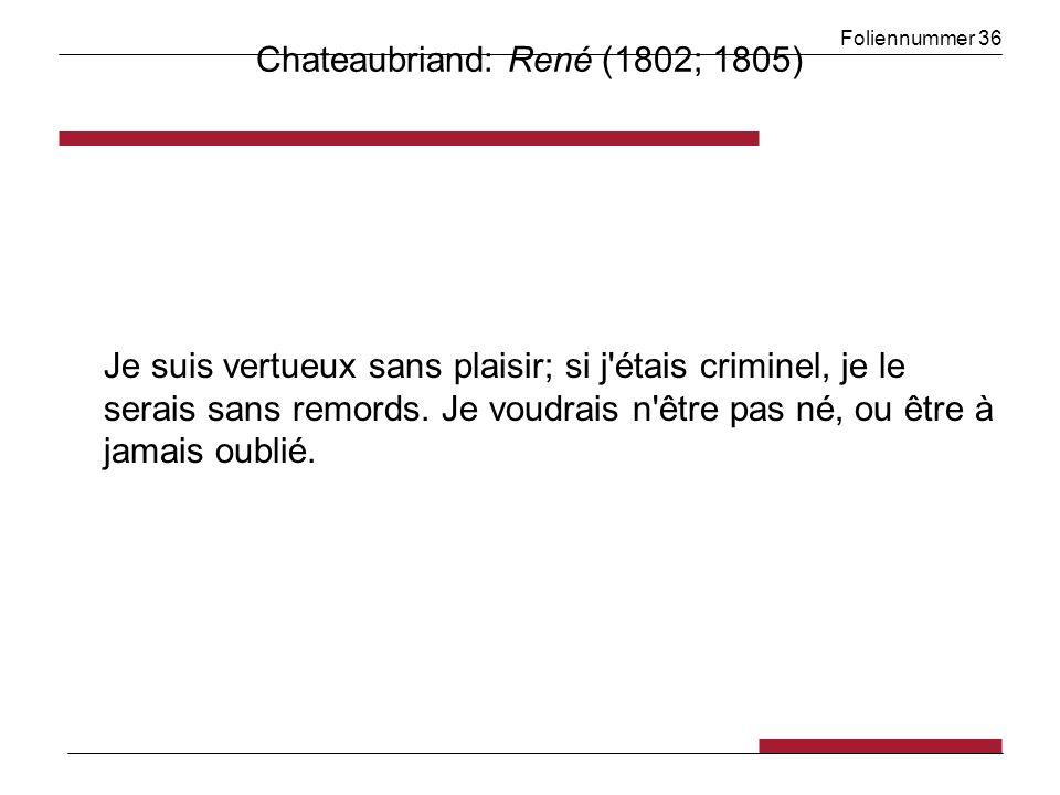 Foliennummer 36 Chateaubriand: René (1802; 1805) Je suis vertueux sans plaisir; si j'étais criminel, je le serais sans remords. Je voudrais n'être pas