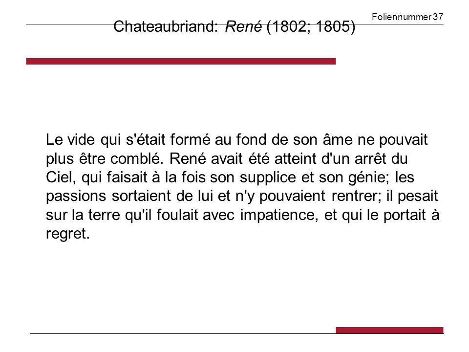 Foliennummer 37 Chateaubriand: René (1802; 1805) Le vide qui s'était formé au fond de son âme ne pouvait plus être comblé. René avait été atteint d'un