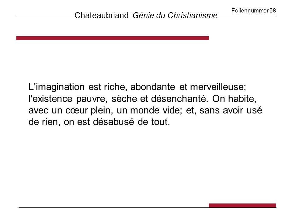 Foliennummer 38 Chateaubriand: Génie du Christianisme L'imagination est riche, abondante et merveilleuse; l'existence pauvre, sèche et désenchanté. On