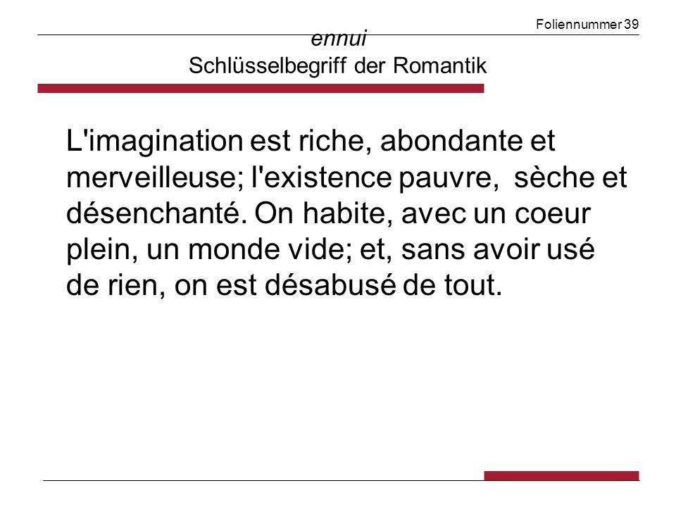 Foliennummer 39 ennui Schlüsselbegriff der Romantik L'imagination est riche, abondante et merveilleuse; l'existence pauvre, sèche et désenchanté. On h