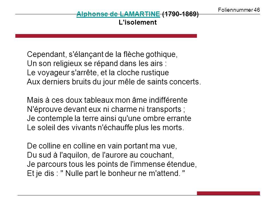 Foliennummer 46 Alphonse de LAMARTINEAlphonse de LAMARTINE (1790-1869) L isolement Cependant, s élançant de la flèche gothique, Un son religieux se répand dans les airs : Le voyageur s arrête, et la cloche rustique Aux derniers bruits du jour mêle de saints concerts.