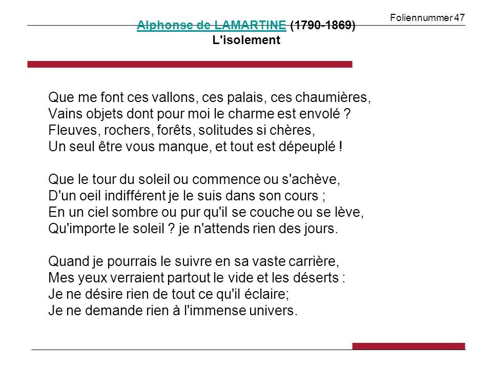 Foliennummer 47 Alphonse de LAMARTINEAlphonse de LAMARTINE (1790-1869) L'isolement Que me font ces vallons, ces palais, ces chaumières, Vains objets d