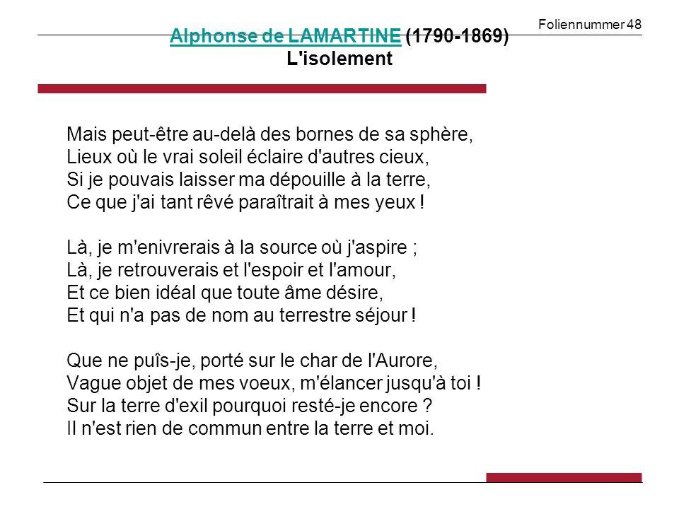 Foliennummer 48 Alphonse de LAMARTINEAlphonse de LAMARTINE (1790-1869) L isolement Mais peut-être au-delà des bornes de sa sphère, Lieux où le vrai soleil éclaire d autres cieux, Si je pouvais laisser ma dépouille à la terre, Ce que j ai tant rêvé paraîtrait à mes yeux .