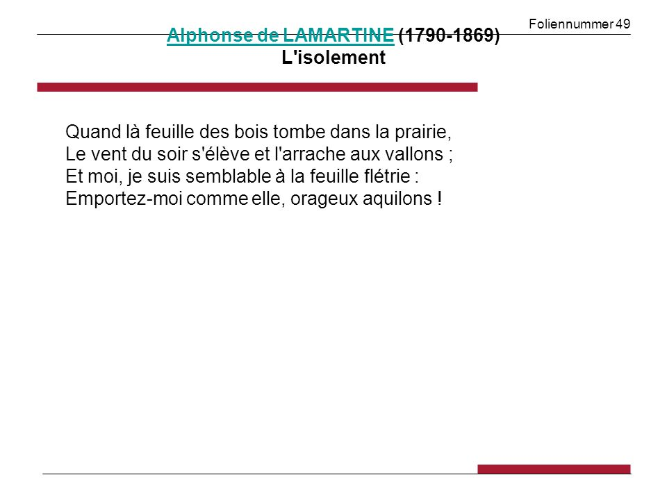 Foliennummer 49 Alphonse de LAMARTINEAlphonse de LAMARTINE (1790-1869) L isolement Quand là feuille des bois tombe dans la prairie, Le vent du soir s élève et l arrache aux vallons ; Et moi, je suis semblable à la feuille flétrie : Emportez-moi comme elle, orageux aquilons !