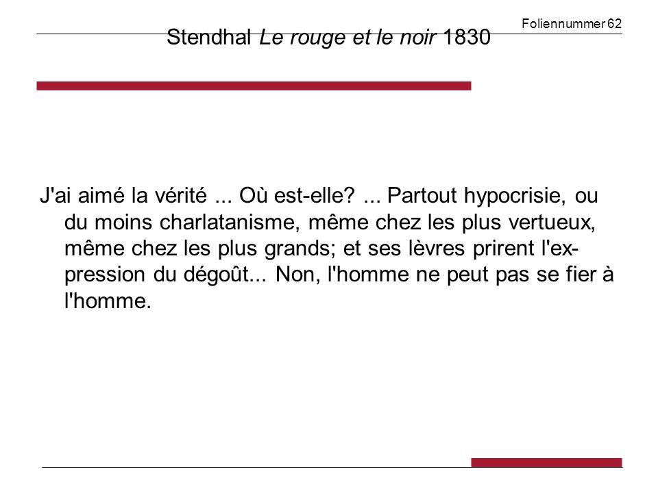 Foliennummer 62 Stendhal Le rouge et le noir 1830 J'ai aimé la vérité... Où est-elle?... Partout hypocrisie, ou du moins charlatanisme, même chez les