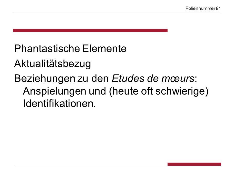 Foliennummer 81 Phantastische Elemente Aktualitätsbezug Beziehungen zu den Etudes de mœurs: Anspielungen und (heute oft schwierige) Identifikationen.
