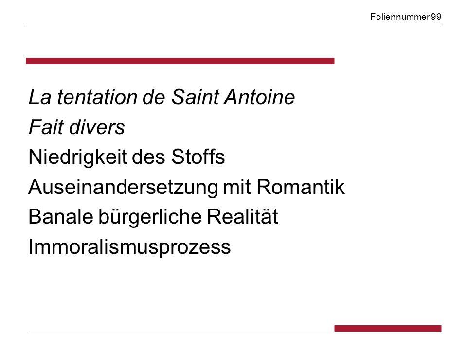 Foliennummer 99 La tentation de Saint Antoine Fait divers Niedrigkeit des Stoffs Auseinandersetzung mit Romantik Banale bürgerliche Realität Immoralismusprozess