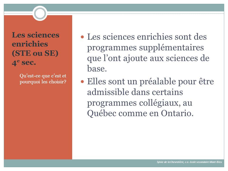 Les sciences enrichies (STE ou SE) 4 e sec. Quest-ce que cest et pourquoi les choisir? Les sciences enrichies sont des programmes supplémentaires que