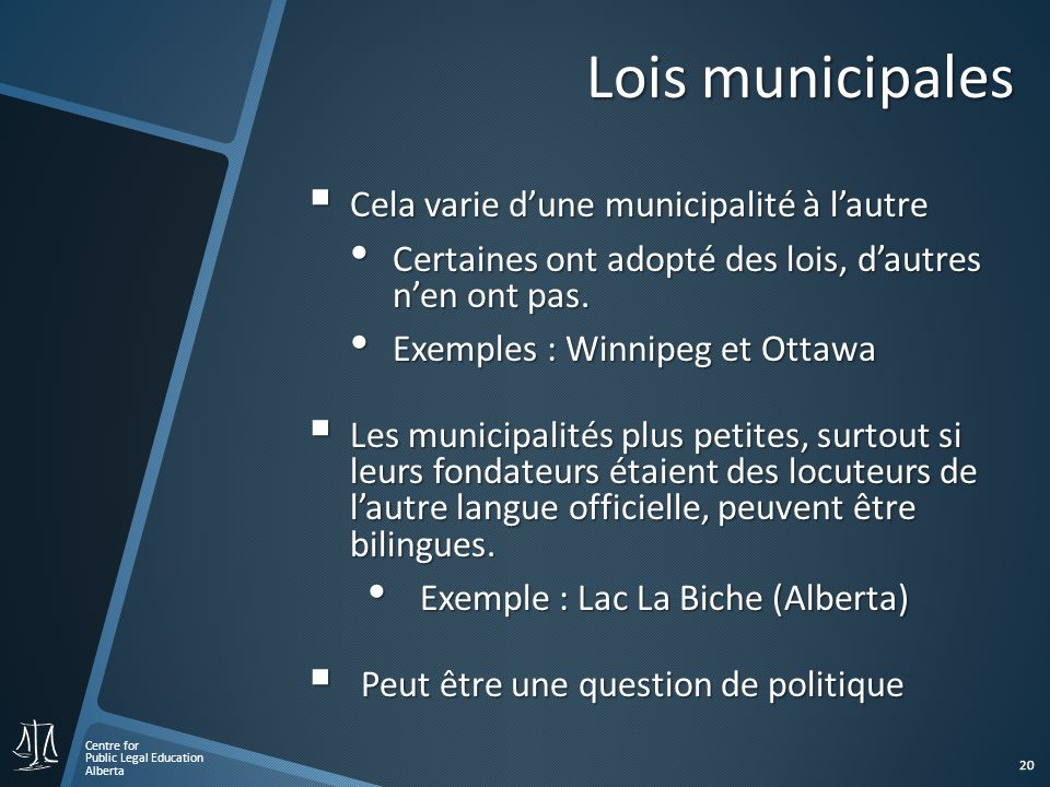 Centre for Public Legal Education Alberta 20 Lois municipales Cela varie dune municipalité à lautre Cela varie dune municipalité à lautre Certaines on