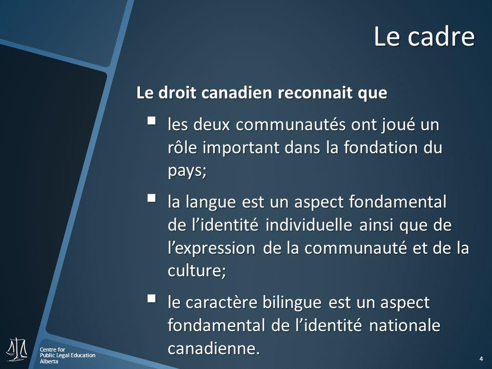 Centre for Public Legal Education Alberta 4 Le cadre Le droit canadien reconnait que les deux communautés ont joué un rôle important dans la fondation du pays; les deux communautés ont joué un rôle important dans la fondation du pays; la langue est un aspect fondamental de lidentité individuelle ainsi que de lexpression de la communauté et de la culture; la langue est un aspect fondamental de lidentité individuelle ainsi que de lexpression de la communauté et de la culture; le caractère bilingue est un aspect fondamental de lidentité nationale canadienne.