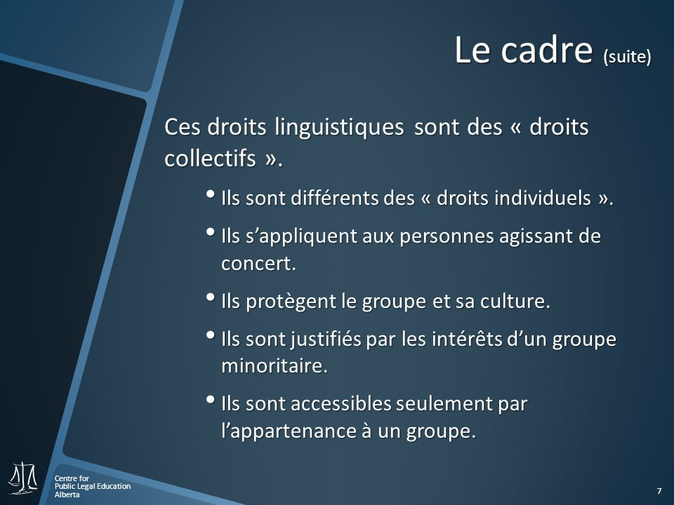 Centre for Public Legal Education Alberta 7 Le cadre (suite) Ces droits linguistiques sont des « droits collectifs ». Ils sont différents des « droits