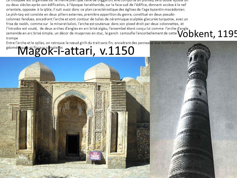 Magok-i-attari, v.1150 Vobkent, 1195 La mosquée est organisée sur le même plan que celle de Diggaron, elle comporte un pishtaq sans doute ajouté un ou