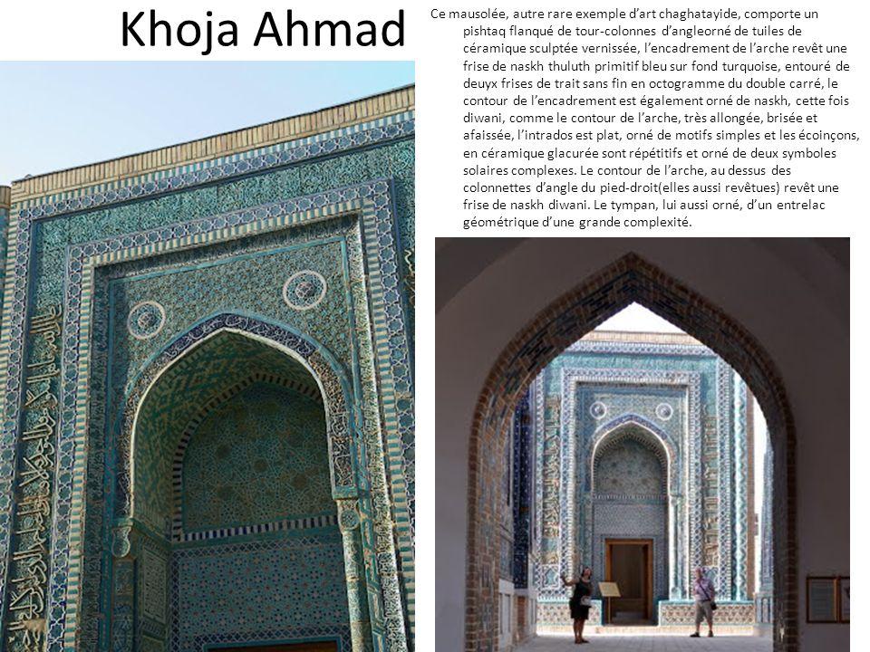 Khoja Ahmad Ce mausolée, autre rare exemple dart chaghatayide, comporte un pishtaq flanqué de tour-colonnes dangleorné de tuiles de céramique sculptée