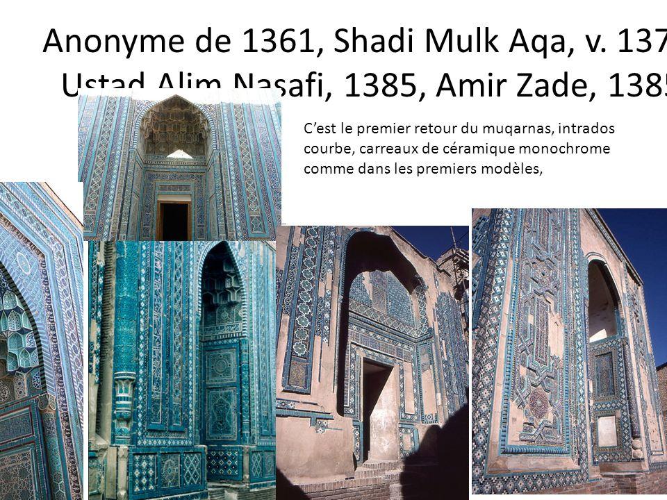 Anonyme de 1361, Shadi Mulk Aqa, v. 1375, Ustad Alim Nasafi, 1385, Amir Zade, 1385 Cest le premier retour du muqarnas, intrados courbe, carreaux de cé