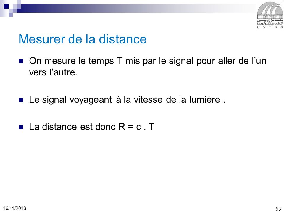53 16/11/2013 Mesurer de la distance On mesure le temps T mis par le signal pour aller de lun vers lautre. Le signal voyageant à la vitesse de la lumi