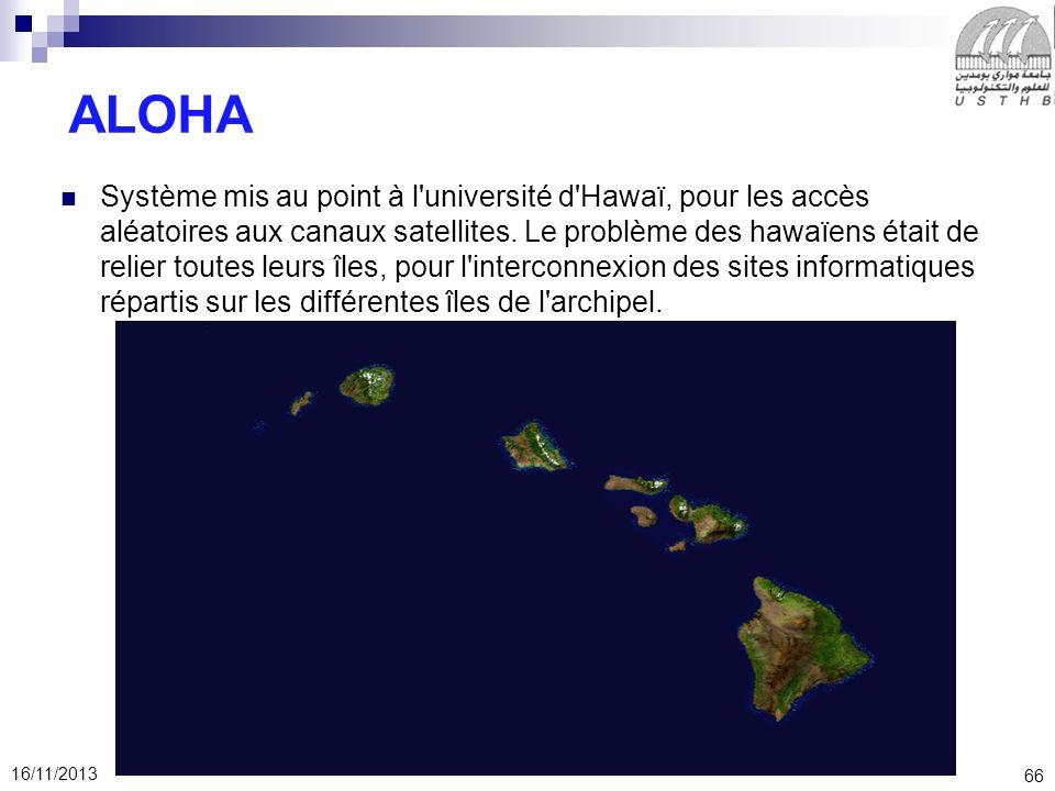 66 16/11/2013 ALOHA Système mis au point à l'université d'Hawaï, pour les accès aléatoires aux canaux satellites. Le problème des hawaïens était de re