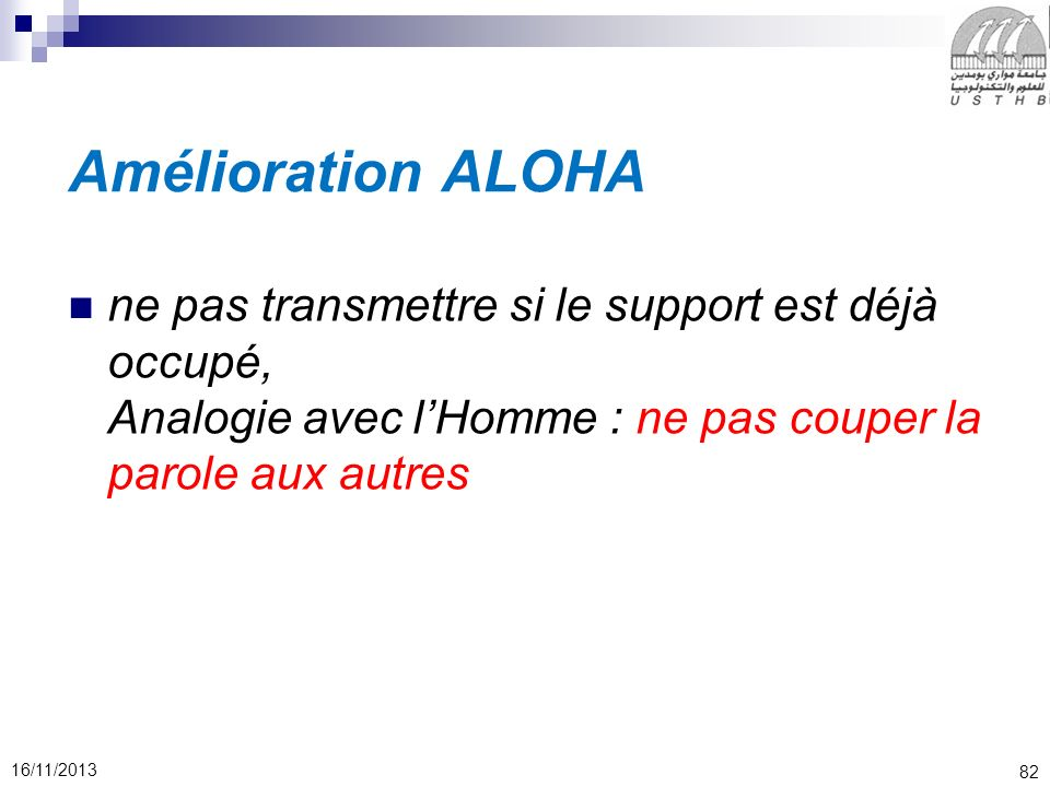 82 16/11/2013 Amélioration ALOHA ne pas transmettre si le support est déjà occupé, Analogie avec lHomme : ne pas couper la parole aux autres