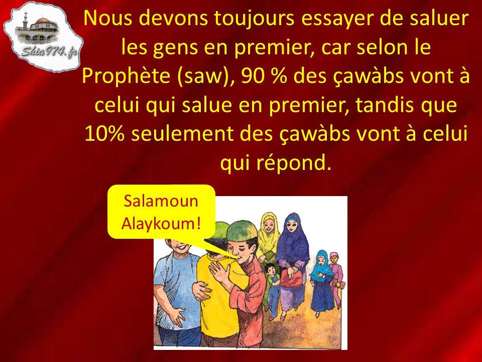 Nous devons toujours essayer de saluer les gens en premier, car selon le Prophète (saw), 90 % des çawàbs vont à celui qui salue en premier, tandis que