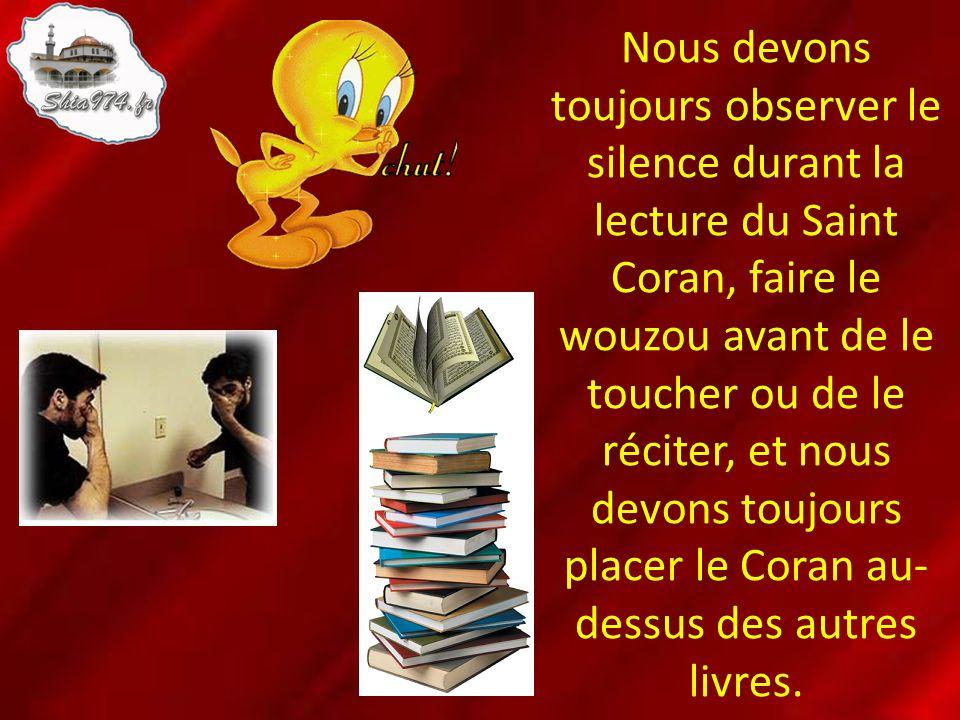 Nous devons toujours observer le silence durant la lecture du Saint Coran, faire le wouzou avant de le toucher ou de le réciter, et nous devons toujou