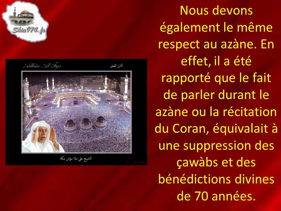 Nous devons également le même respect au azàne. En effet, il a été rapporté que le fait de parler durant le azàne ou la récitation du Coran, équivalai