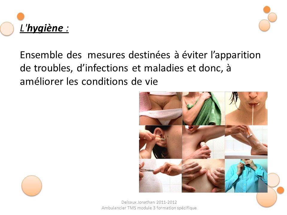 Delsaux Jonathan 2011-2012 Ambulancier TMS module 3 formation spécifique L'hygiène : Ensemble des mesures destinées à éviter lapparition de troubles,