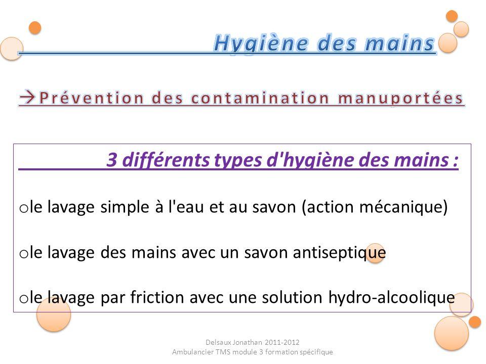 Delsaux Jonathan 2011-2012 Ambulancier TMS module 3 formation spécifique 3 différents types d'hygiène des mains : o le lavage simple à l'eau et au sav