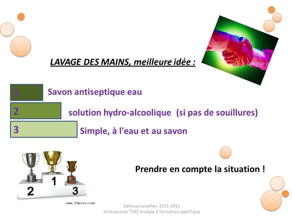 Delsaux Jonathan 2011-2012 Ambulancier TMS module 3 formation spécifique LAVAGE DES MAINS, meilleure idée : Simple, à l'eau et au savon Savon antisept