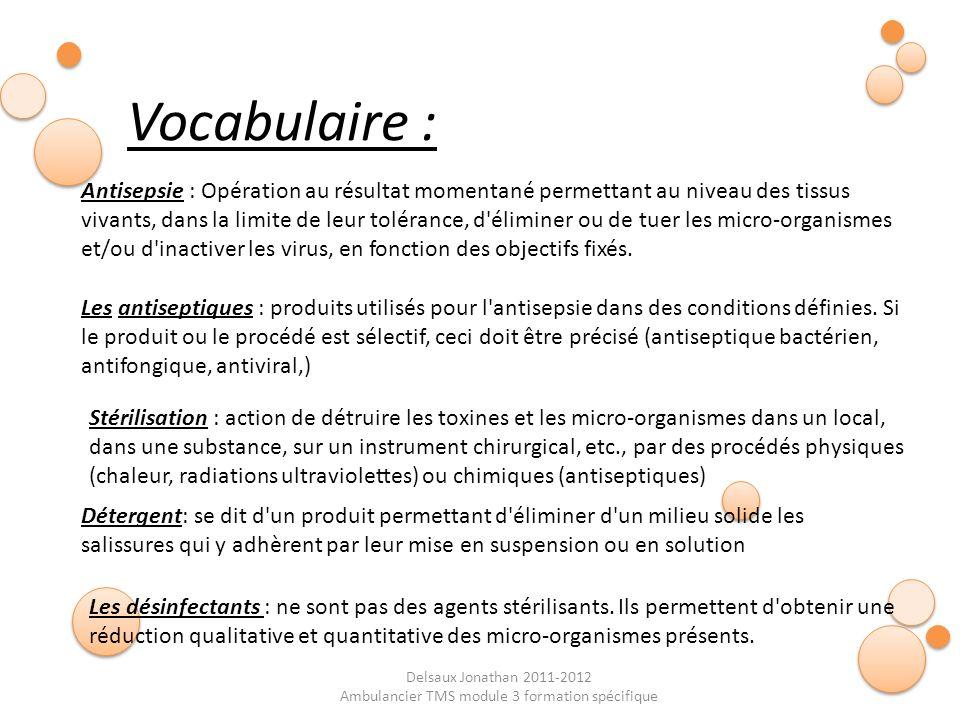 Delsaux Jonathan 2011-2012 Ambulancier TMS module 3 formation spécifique Vocabulaire : Antisepsie : Opération au résultat momentané permettant au nive