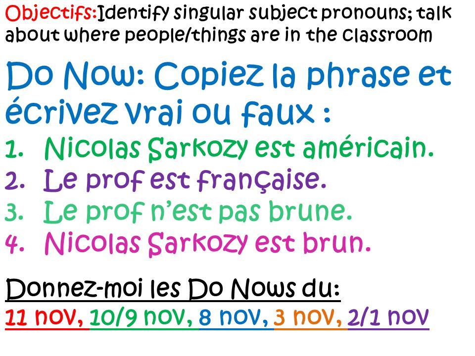 Objectifs:Identify singular subject pronouns; talk about where people/things are in the classroom Do Now: Copiez la phrase et écrivez vrai ou faux : 1