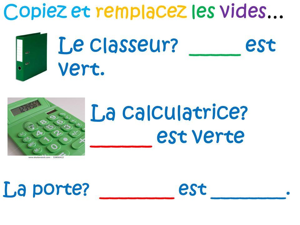 Copiez et remplacez les vides… Le classeur? _____ est vert. La calculatrice? ______ est verte La porte? ________ est ________.