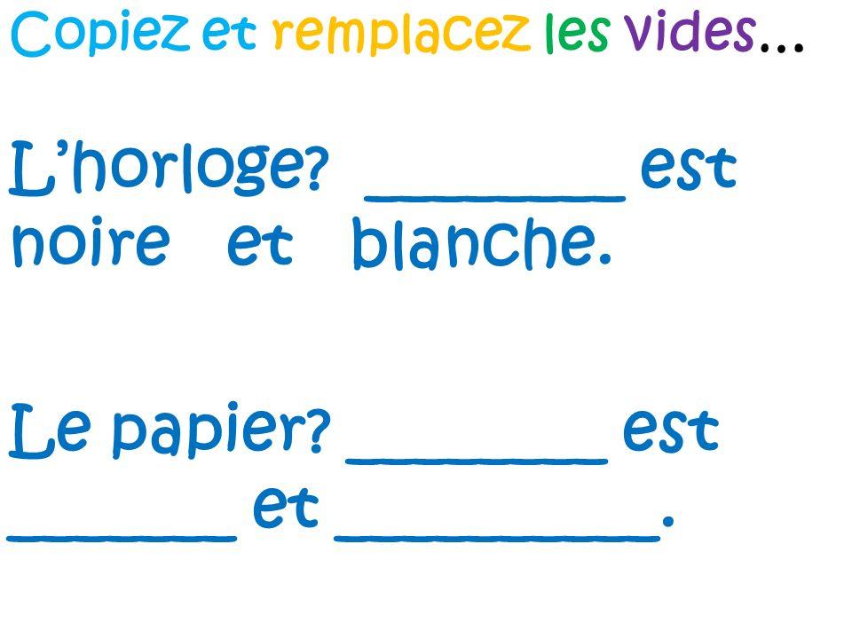 Lhorloge? ________ est noire et blanche. Le papier? ________ est _______ et __________. Copiez et remplacez les vides…