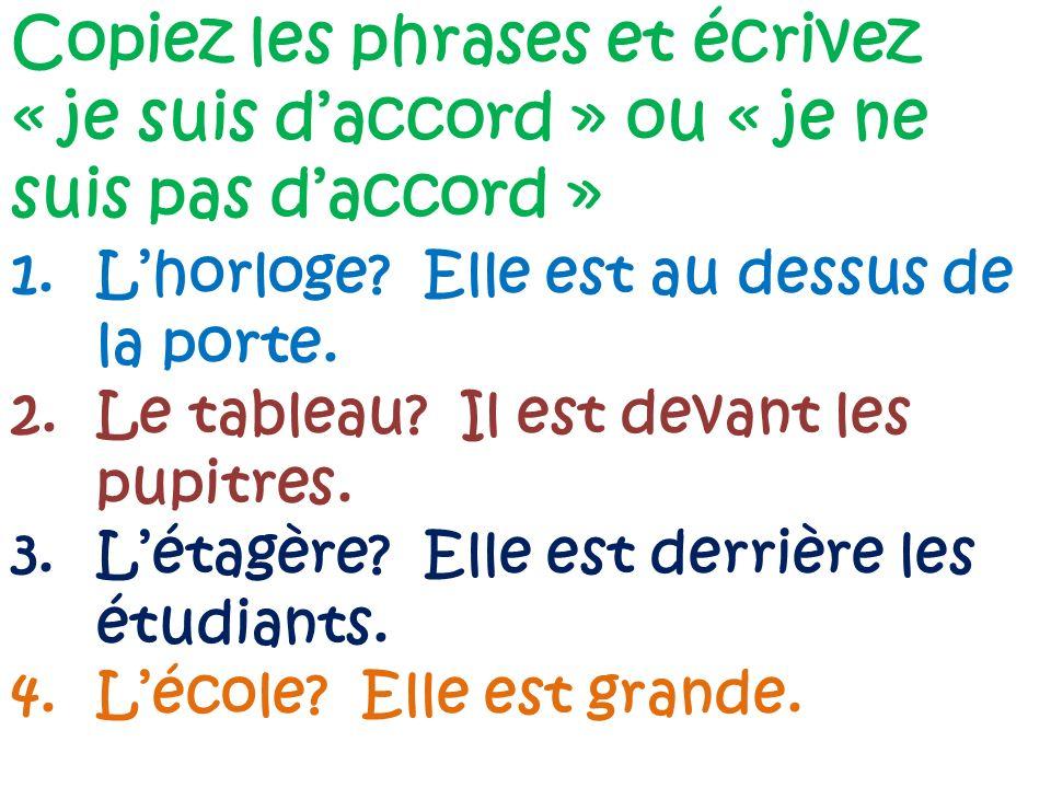 Copiez les phrases et écrivez « je suis daccord » ou « je ne suis pas daccord » 1.Lhorloge? Elle est au dessus de la porte. 2.Le tableau? Il est devan