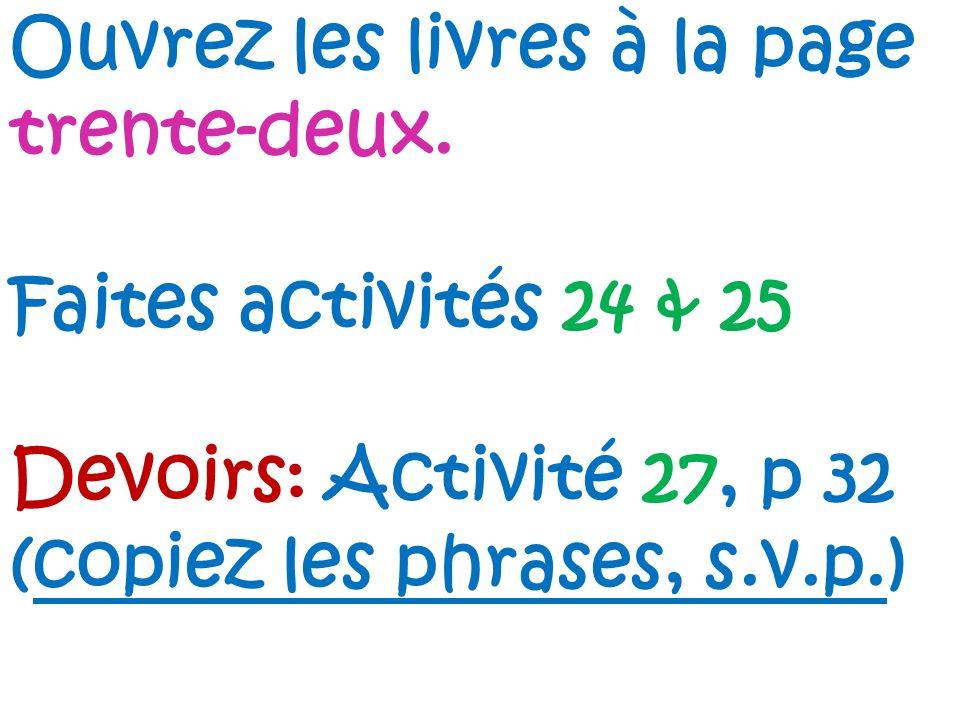Ouvrez les livres à la page trente-deux. Faites activités 24 & 25 Devoirs: Activité 27, p 32 (copiez les phrases, s.v.p.)