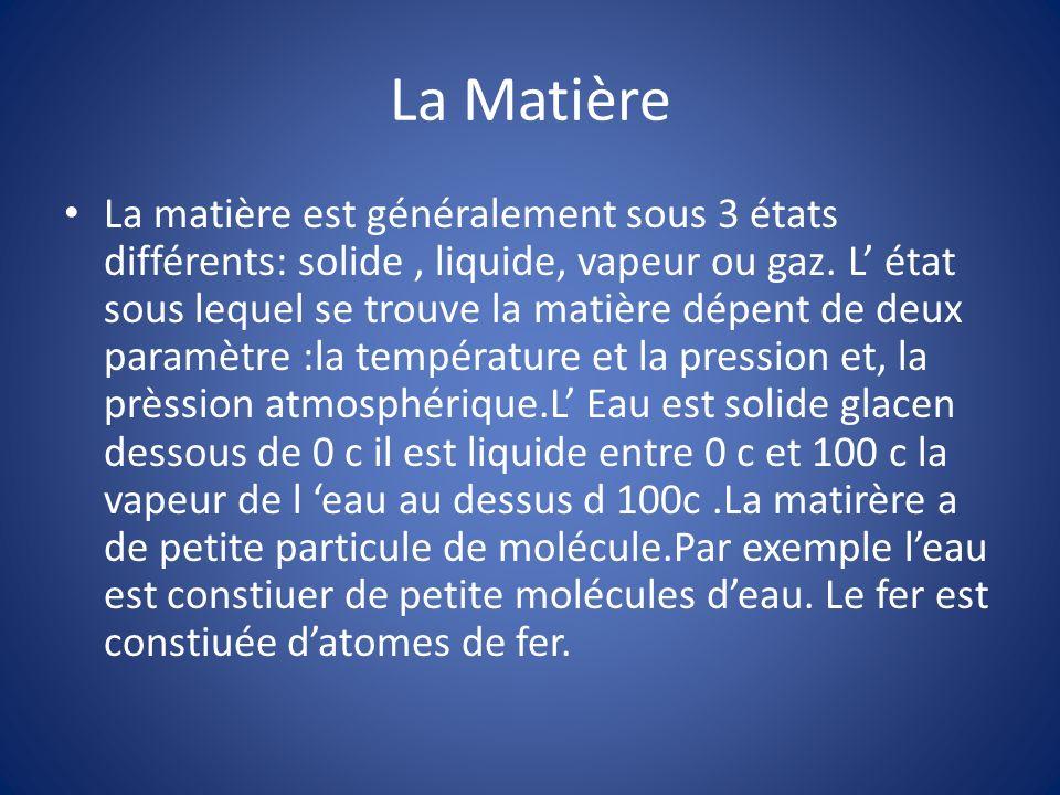 La matière est généralement sous 3 états différents: solide, liquide, vapeur ou gaz. L état sous lequel se trouve la matière dépent de deux paramètre