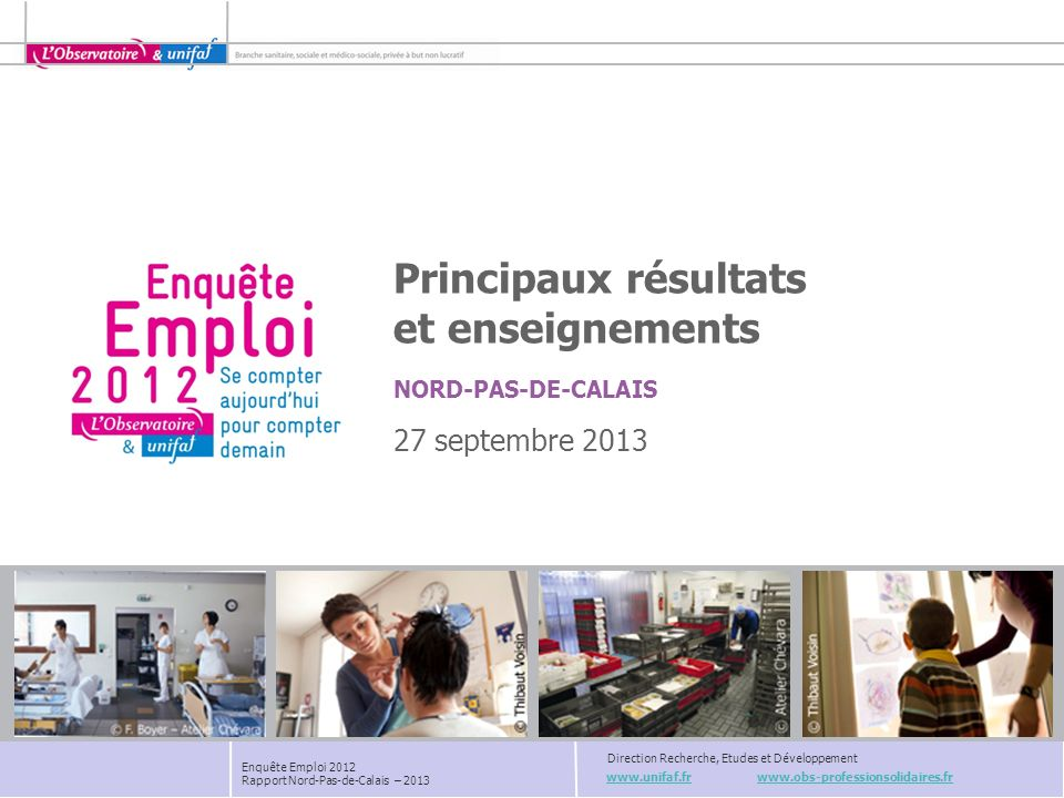 Unifaf - Direction Recherche, Etudes et Développement Enquête Emploi 2012 Rapport Nord-Pas-de-Calais – 2013 Poids du secteur Santé action sociale et de la Branche dans lemploi salarié LA BRANCHE EN NORD-PAS-DE-CALAIS : UN ACTEUR DE POIDS En Nord-Pas-de-Calais, la Branche représente : 25% des emplois du secteur Santé-Action Sociale de la région (24% à léchelle nationale).