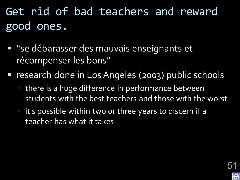 Get rid of bad teachers and reward good ones. se débarasser des mauvais enseignants et récompenser les bons research done in Los Angeles (2003) public