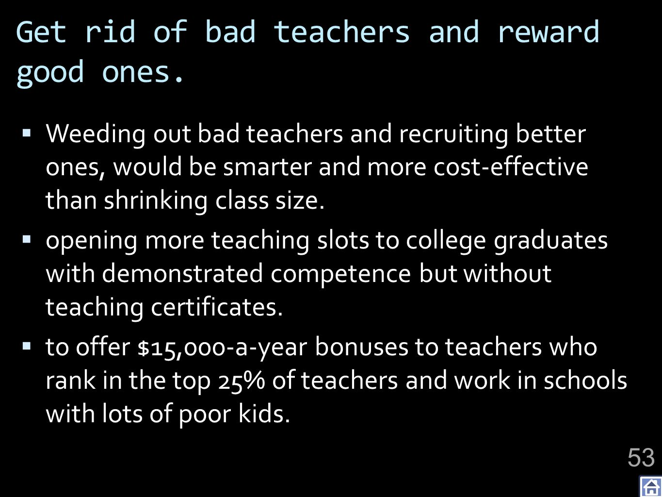 Get rid of bad teachers and reward good ones. Weeding out bad teachers and recruiting better ones, would be smarter and more cost-effective than shrin