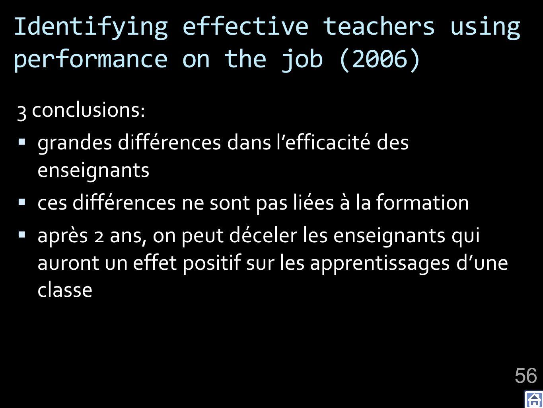 Identifying effective teachers using performance on the job (2006) 3 conclusions: grandes différences dans lefficacité des enseignants ces différences ne sont pas liées à la formation après 2 ans, on peut déceler les enseignants qui auront un effet positif sur les apprentissages dune classe 56