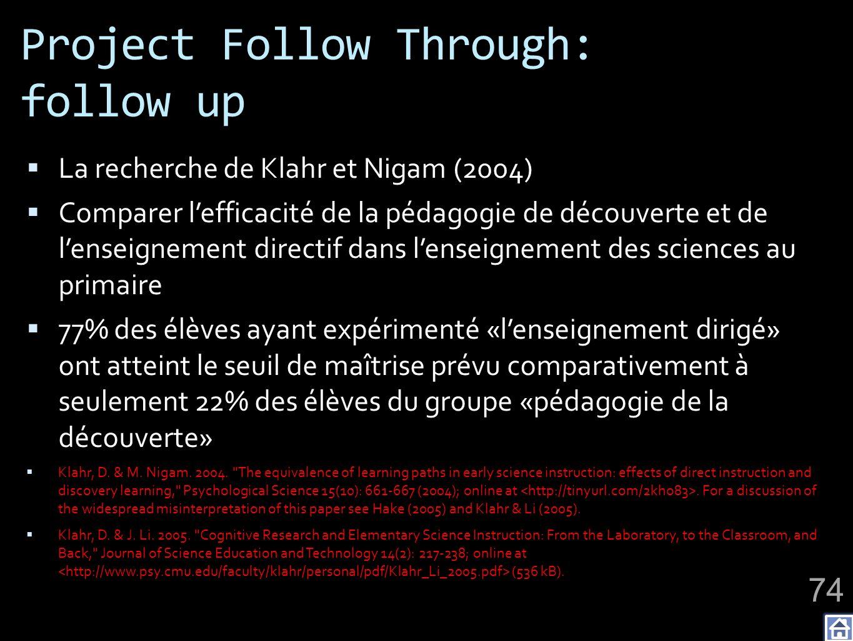 Project Follow Through: follow up La recherche de Klahr et Nigam (2004) Comparer lefficacité de la pédagogie de découverte et de lenseignement directif dans lenseignement des sciences au primaire 77% des élèves ayant expérimenté «lenseignement dirigé» ont atteint le seuil de maîtrise prévu comparativement à seulement 22% des élèves du groupe «pédagogie de la découverte» Klahr, D.