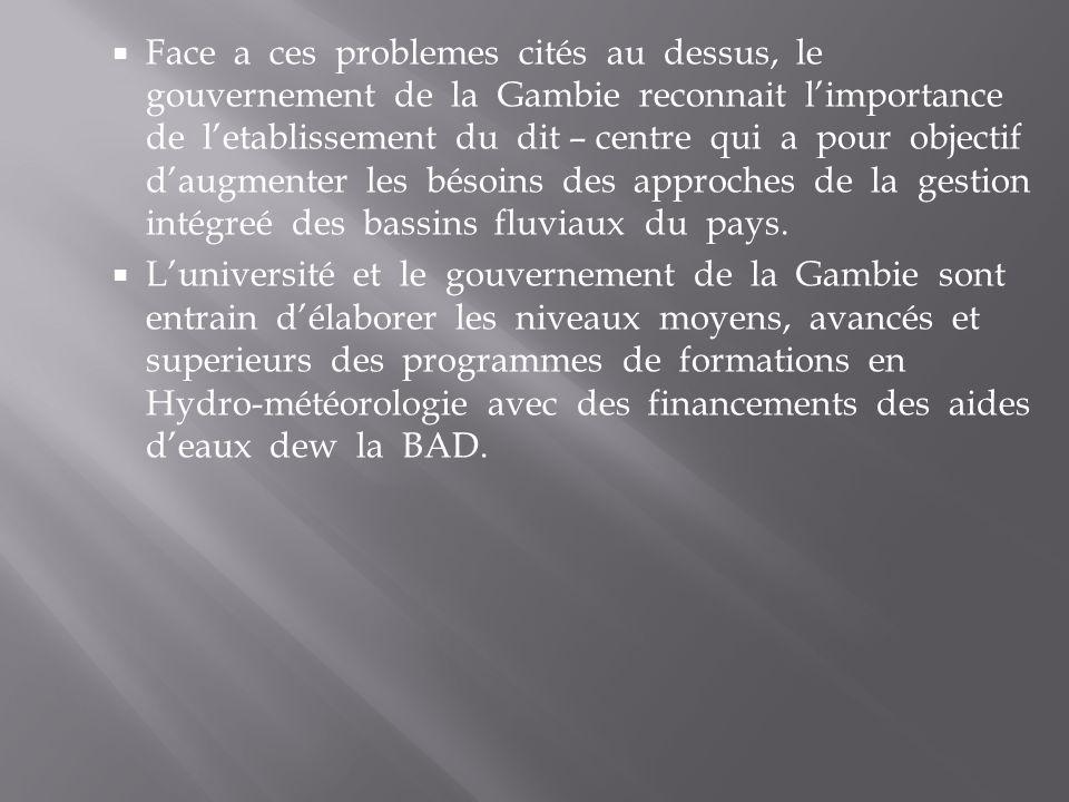 Face a ces problemes cités au dessus, le gouvernement de la Gambie reconnait limportance de letablissement du dit – centre qui a pour objectif daugmenter les bésoins des approches de la gestion intégreé des bassins fluviaux du pays.