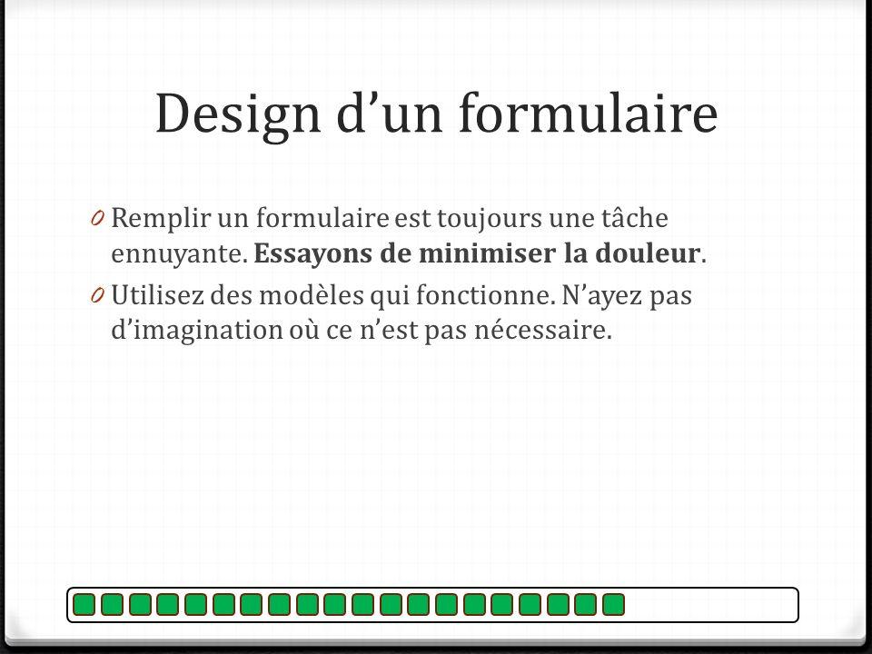 Design dun formulaire 0 Remplir un formulaire est toujours une tâche ennuyante. Essayons de minimiser la douleur. 0 Utilisez des modèles qui fonctionn